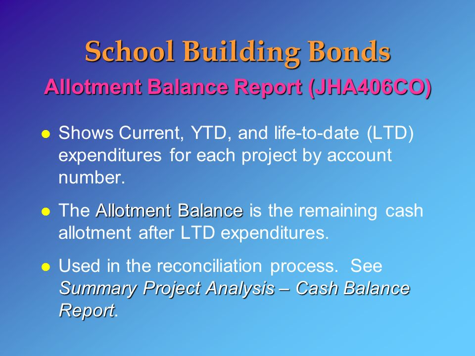 School Building Bonds Allotment Balance Report (JHA406CO) l Shows Current, YTD, and life-to-date (LTD) expenditures for each project by account number.