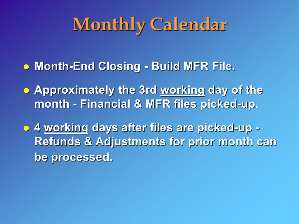 Monthly Calendar l Month-End Closing - Build MFR File. l Approximately the 3rd working day of the month - Financial & MFR files picked-up. l 4 working