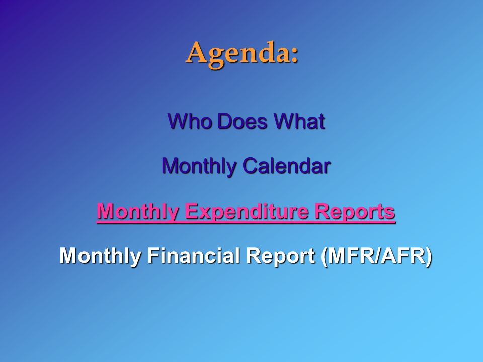 Agenda: Who Does What Monthly Calendar Monthly Expenditure Reports Monthly Financial Report (MFR/AFR)
