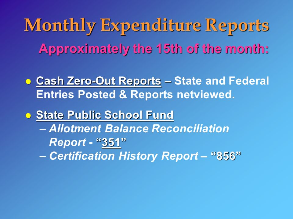 Monthly Expenditure Reports Approximately the 15th of the month: l Cash Zero-Out Reports – l Cash Zero-Out Reports – State and Federal Entries Posted