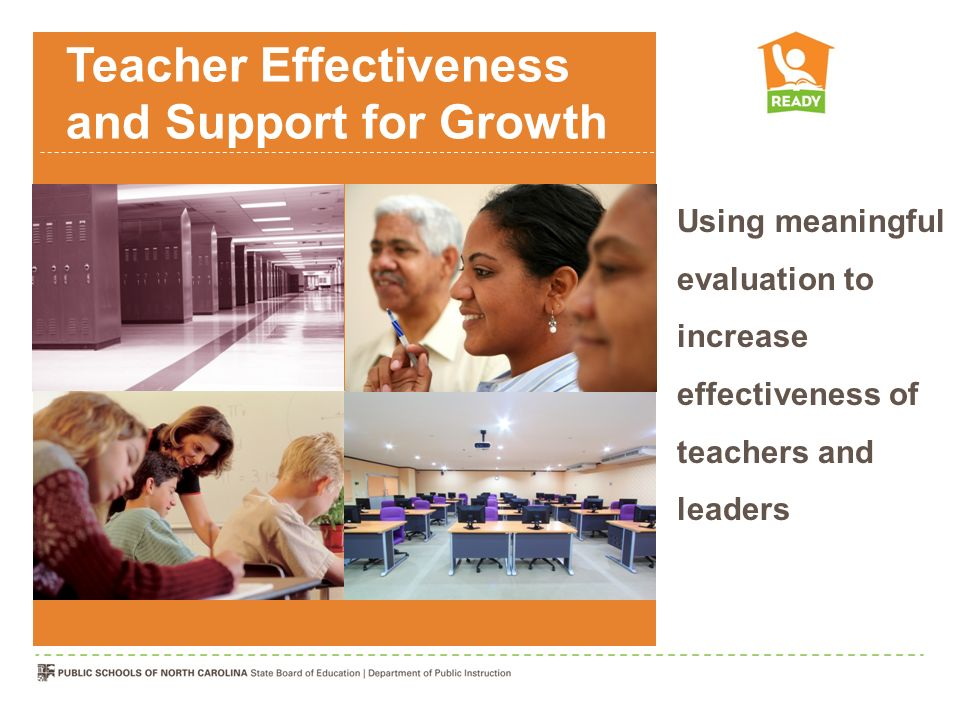 Teacher Effectiveness and Support for Growth Using meaningful evaluation to increase effectiveness of teachers and leaders