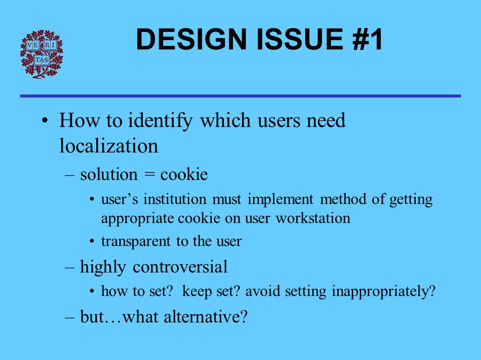DESIGN ISSUE #1 How to identify which users need localization –solution = cookie users institution must implement method of getting appropriate cookie on user workstation transparent to the user –highly controversial how to set.