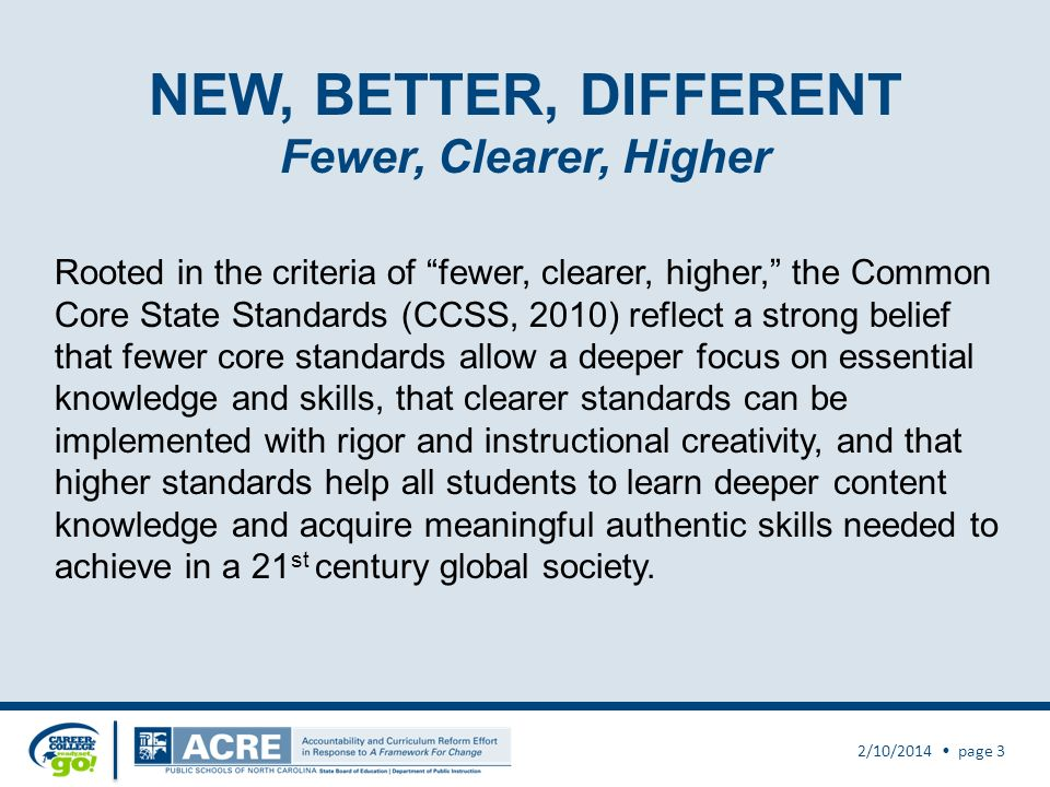 The Common Core State Standards: 2/10/2014 page 2 Are aligned with college and work expectations Are focused and coherent Include rigorous content and application of knowledge through high-order skills Build upon strengths and lessons of current state standards Are internationally benchmarked so that all students are prepared to succeed in our global economy and society Are based on evidence and research Are state led – coordinated by NGA Center and CCSSO