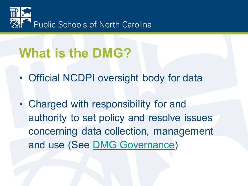 What is the DMG? Official NCDPI oversight body for data Charged with responsibility for and authority to set policy and resolve issues concerning data