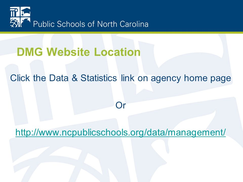 DMG Website Location Click the Data & Statistics link on agency home page Or http://www.ncpublicschools.org/data/management/