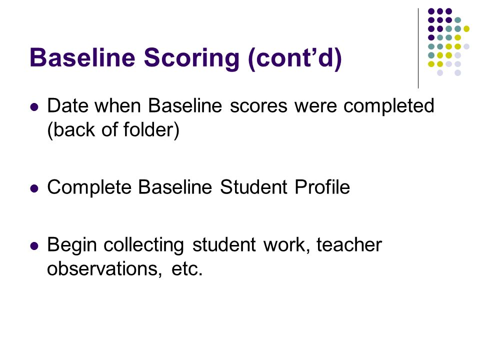 Baseline Scoring (contd) Date when Baseline scores were completed (back of folder) Complete Baseline Student Profile Begin collecting student work, teacher observations, etc.