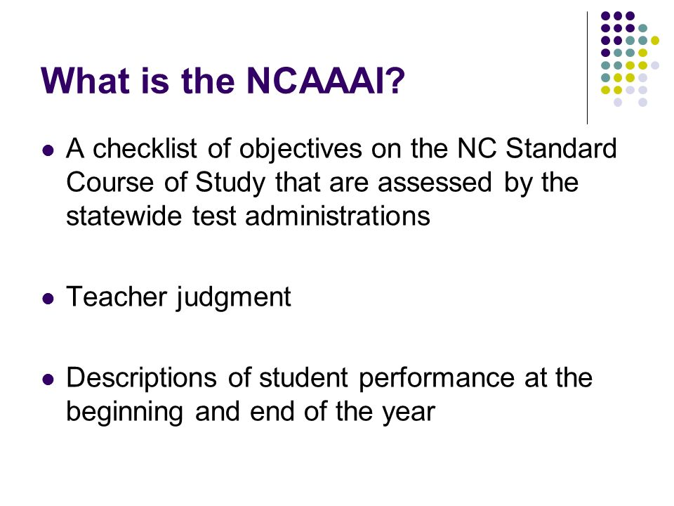 What is the NCAAAI? A checklist of objectives on the NC Standard Course of Study that are assessed by the statewide test administrations Teacher judgm