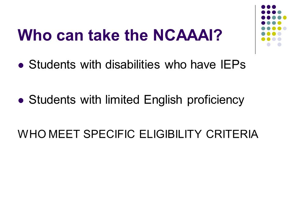 Who can take the NCAAAI? Students with disabilities who have IEPs Students with limited English proficiency WHO MEET SPECIFIC ELIGIBILITY CRITERIA