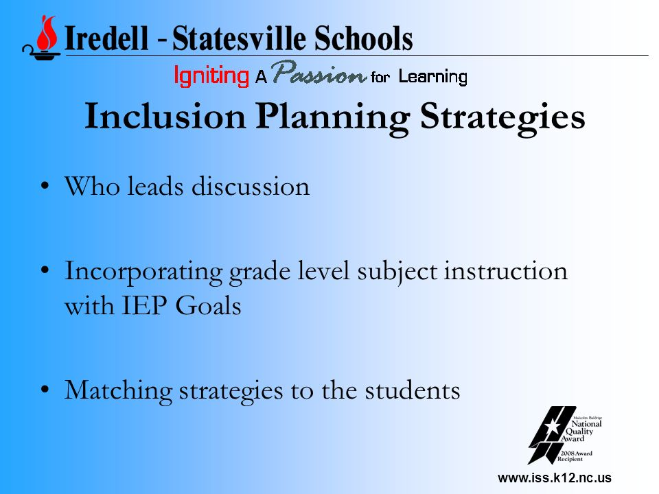 www.iss.k12.nc.us Who leads discussion Incorporating grade level subject instruction with IEP Goals Matching strategies to the students Inclusion Plan