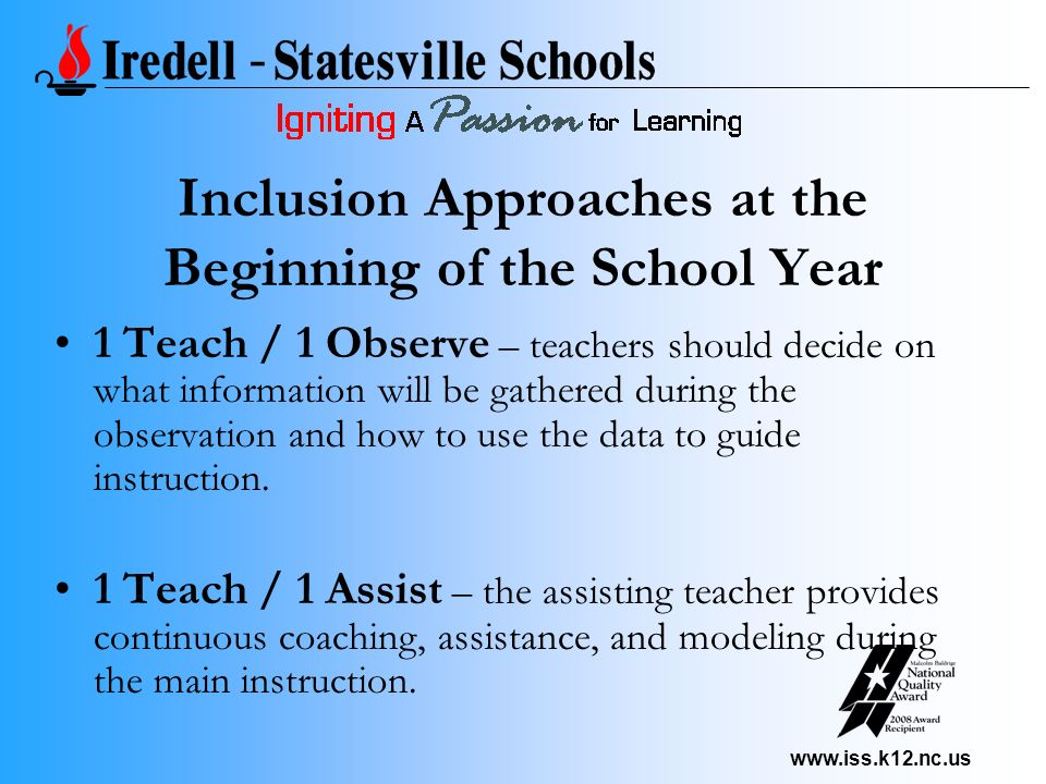 www.iss.k12.nc.us Inclusion Approaches at the Beginning of the School Year 1 Teach / 1 Observe – teachers should decide on what information will be gathered during the observation and how to use the data to guide instruction.