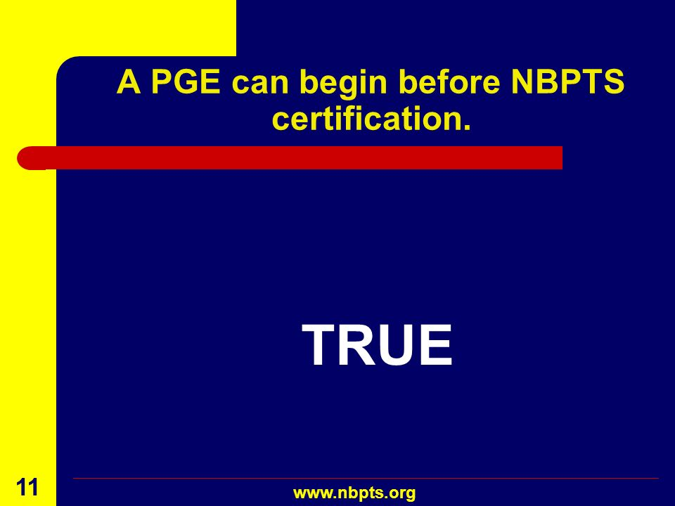 August 2001 www.nbpts.org 10 A PGE must evolve. TRUE