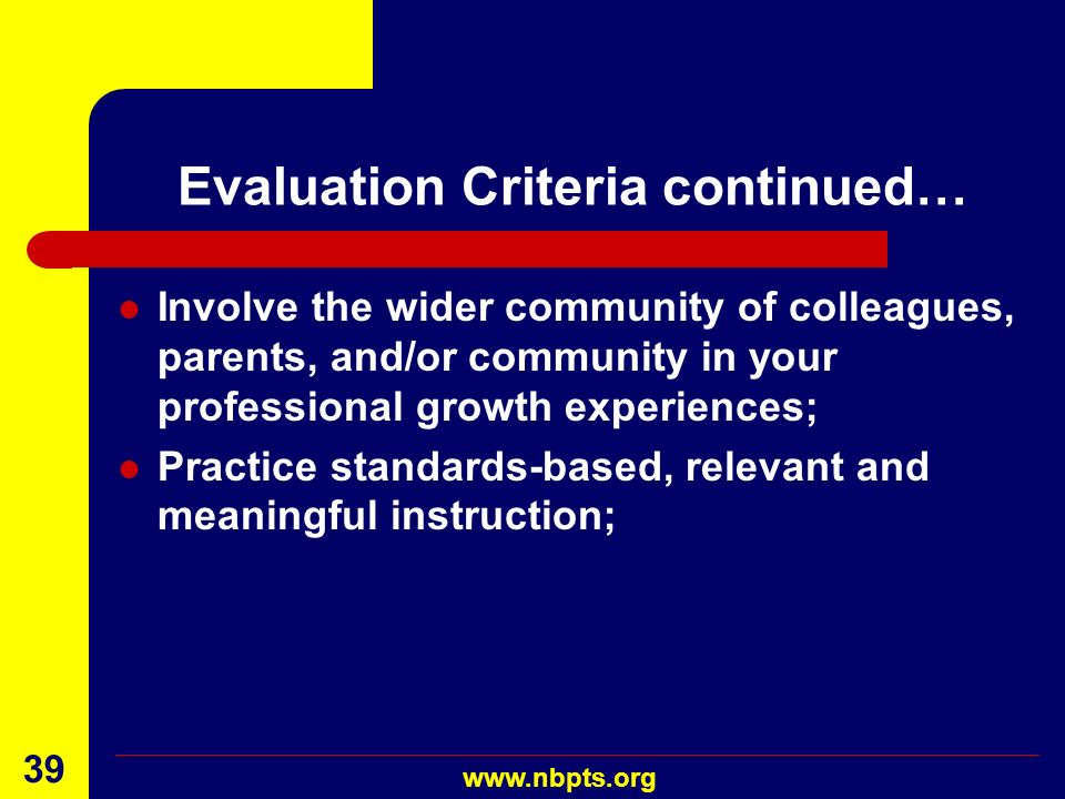 August 2001 www.nbpts.org 38 Evaluation Criteria continued… Have acquired and/or deepened your knowledge of current pedagogical practices and have dem