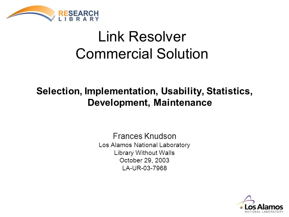 Link Resolver Commercial Solution Selection, Implementation, Usability, Statistics, Development, Maintenance Frances Knudson Los Alamos National Laboratory Library Without Walls October 29, 2003 LA-UR-03-7968