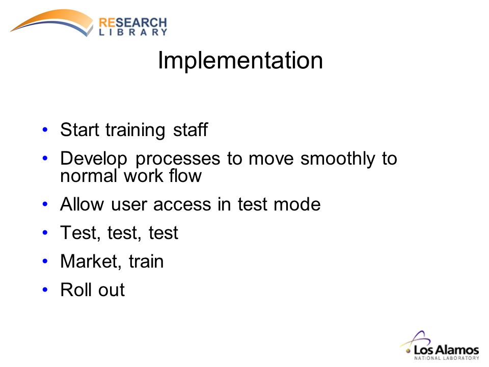 Implementation Start training staff Develop processes to move smoothly to normal work flow Allow user access in test mode Test, test, test Market, train Roll out