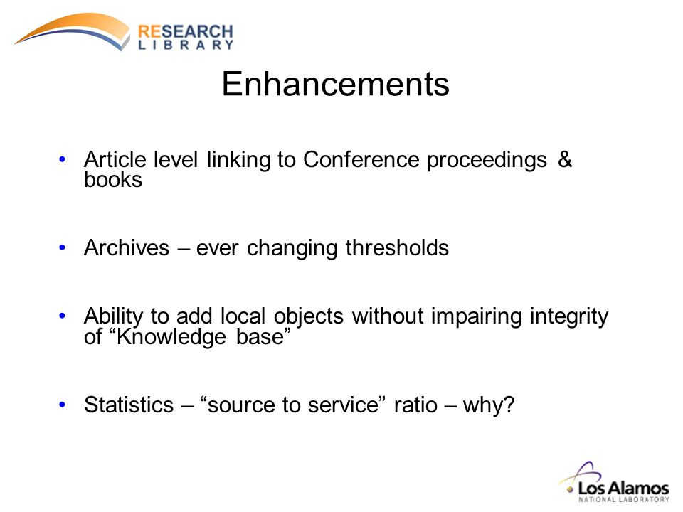 Enhancements Article level linking to Conference proceedings & books Archives – ever changing thresholds Ability to add local objects without impairing integrity of Knowledge base Statistics – source to service ratio – why?
