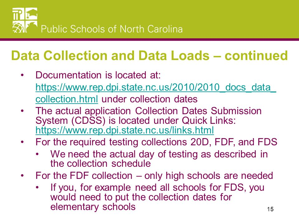 Documentation is located at: https://www.rep.dpi.state.nc.us/2010/2010_docs_data_ collection.html under collection dates https://www.rep.dpi.state.nc.us/2010/2010_docs_data_ collection.html The actual application Collection Dates Submission System (CDSS) is located under Quick Links: https://www.rep.dpi.state.nc.us/links.html https://www.rep.dpi.state.nc.us/links.html For the required testing collections 20D, FDF, and FDS We need the actual day of testing as described in the collection schedule For the FDF collection – only high schools are needed If you, for example need all schools for FDS, you would need to put the collection dates for elementary schools Data Collection and Data Loads – continued 15