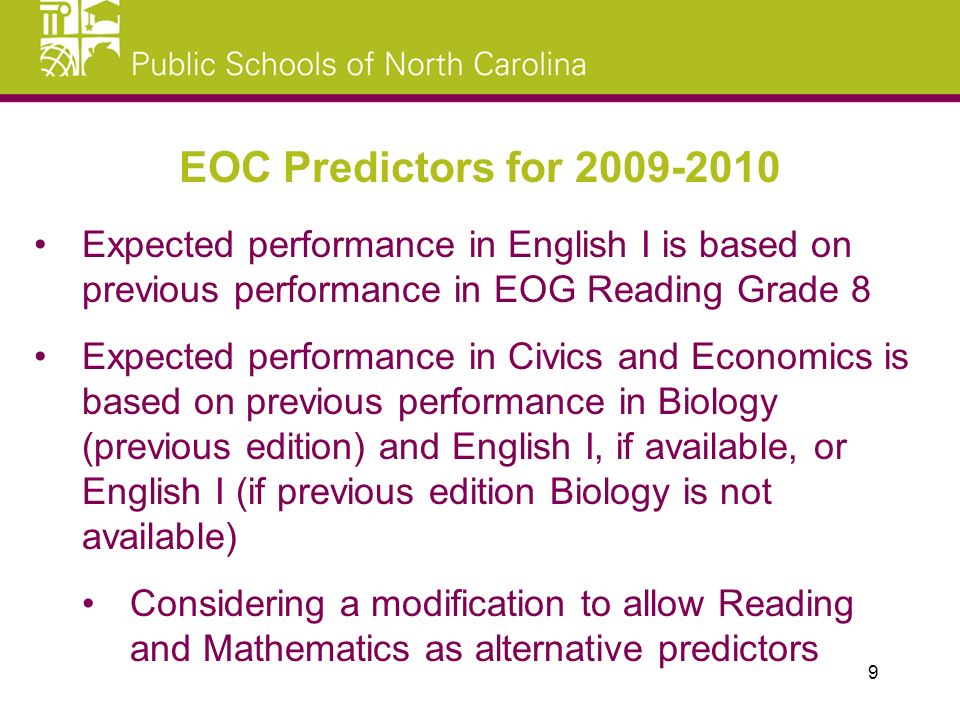 Expected performance in English I is based on previous performance in EOG Reading Grade 8 Expected performance in Civics and Economics is based on previous performance in Biology (previous edition) and English I, if available, or English I (if previous edition Biology is not available) Considering a modification to allow Reading and Mathematics as alternative predictors EOC Predictors for 2009-2010 9