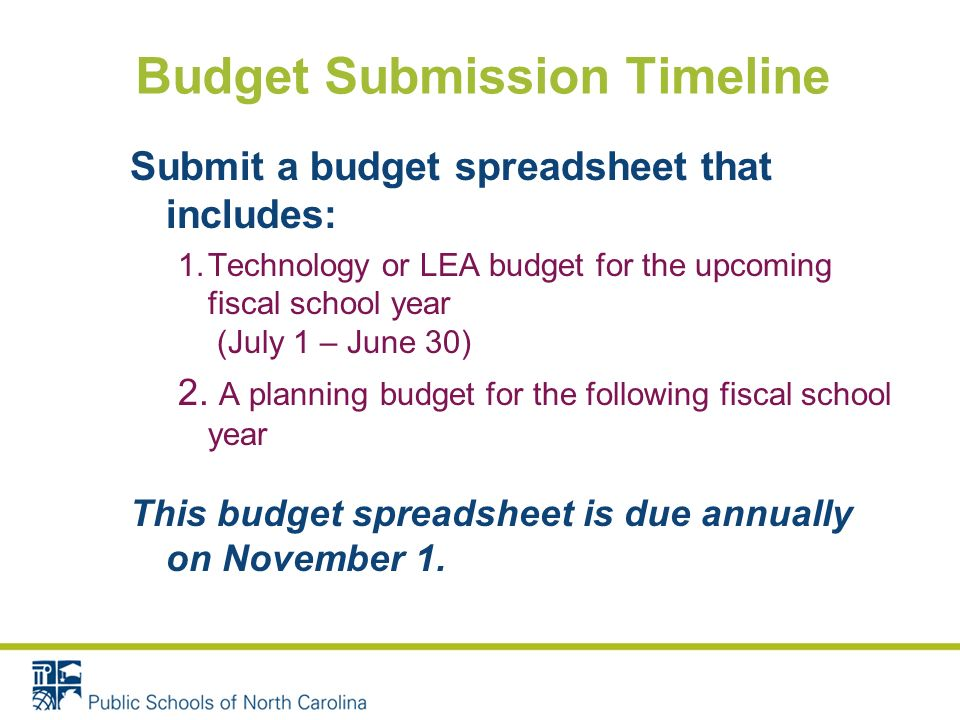 Budget Submission Timeline Submit a budget spreadsheet that includes: 1.Technology or LEA budget for the upcoming fiscal school year (July 1 – June 30) 2.