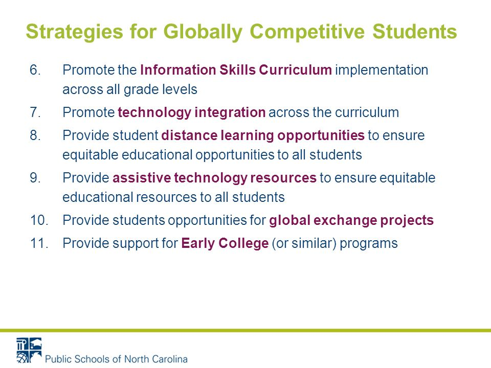 6.Promote the Information Skills Curriculum implementation across all grade levels 7.Promote technology integration across the curriculum 8.Provide student distance learning opportunities to ensure equitable educational opportunities to all students 9.Provide assistive technology resources to ensure equitable educational resources to all students 10.Provide students opportunities for global exchange projects 11.Provide support for Early College (or similar) programs Strategies for Globally Competitive Students