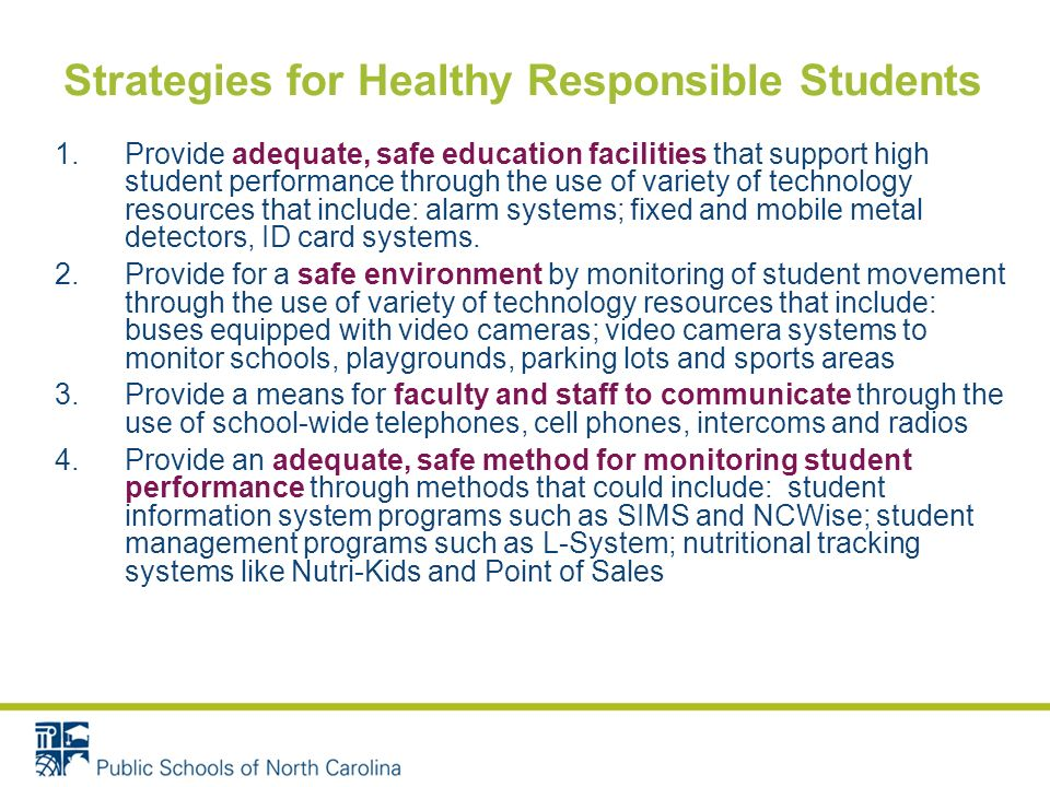 Strategies for Healthy Responsible Students 1.Provide adequate, safe education facilities that support high student performance through the use of variety of technology resources that include: alarm systems; fixed and mobile metal detectors, ID card systems.