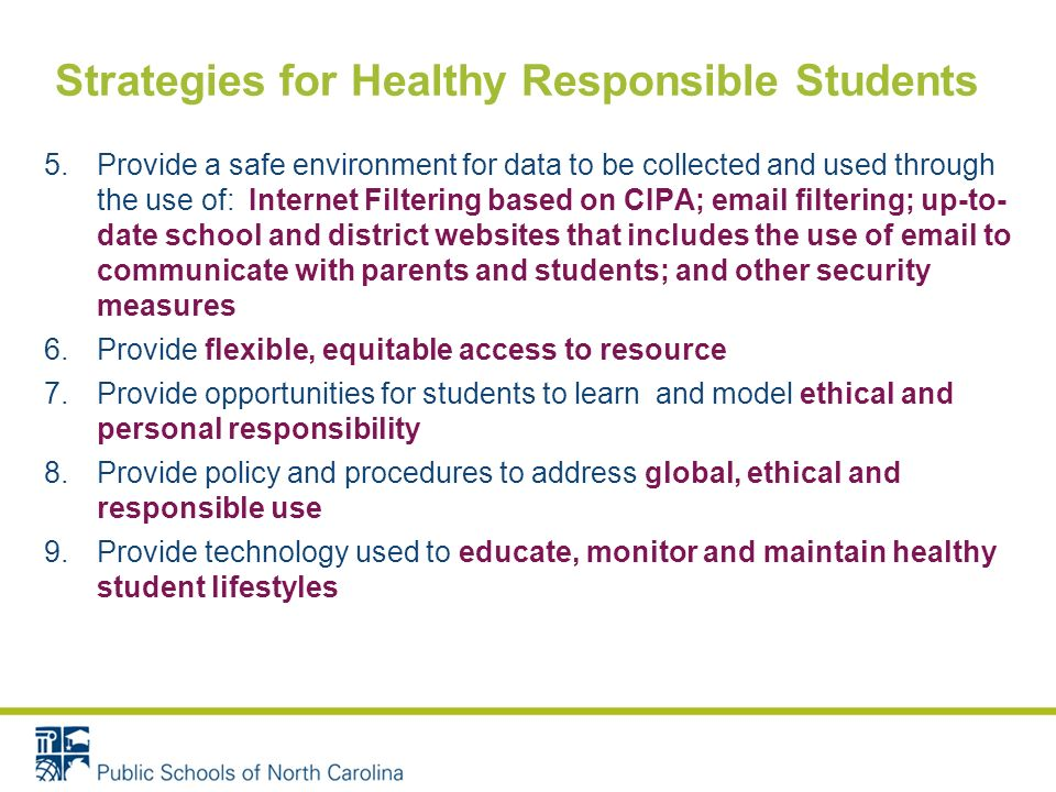 Strategies for Healthy Responsible Students 5.Provide a safe environment for data to be collected and used through the use of: Internet Filtering based on CIPA;  filtering; up-to- date school and district websites that includes the use of  to communicate with parents and students; and other security measures 6.Provide flexible, equitable access to resource 7.Provide opportunities for students to learn and model ethical and personal responsibility 8.Provide policy and procedures to address global, ethical and responsible use 9.Provide technology used to educate, monitor and maintain healthy student lifestyles