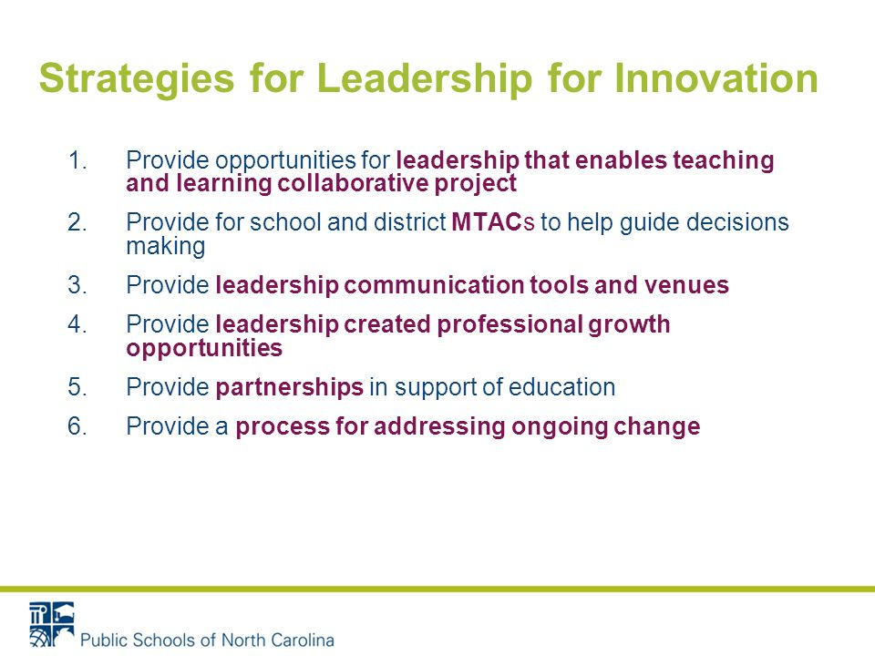 Strategies for Leadership for Innovation 1.Provide opportunities for leadership that enables teaching and learning collaborative project 2.Provide for school and district MTACs to help guide decisions making 3.Provide leadership communication tools and venues 4.Provide leadership created professional growth opportunities 5.Provide partnerships in support of education 6.Provide a process for addressing ongoing change