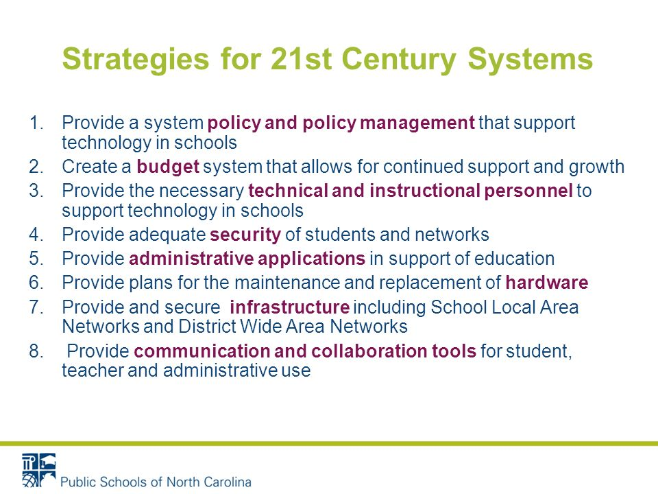 Strategies for 21st Century Systems 1.Provide a system policy and policy management that support technology in schools 2.Create a budget system that allows for continued support and growth 3.Provide the necessary technical and instructional personnel to support technology in schools 4.Provide adequate security of students and networks 5.Provide administrative applications in support of education 6.Provide plans for the maintenance and replacement of hardware 7.Provide and secure infrastructure including School Local Area Networks and District Wide Area Networks 8.
