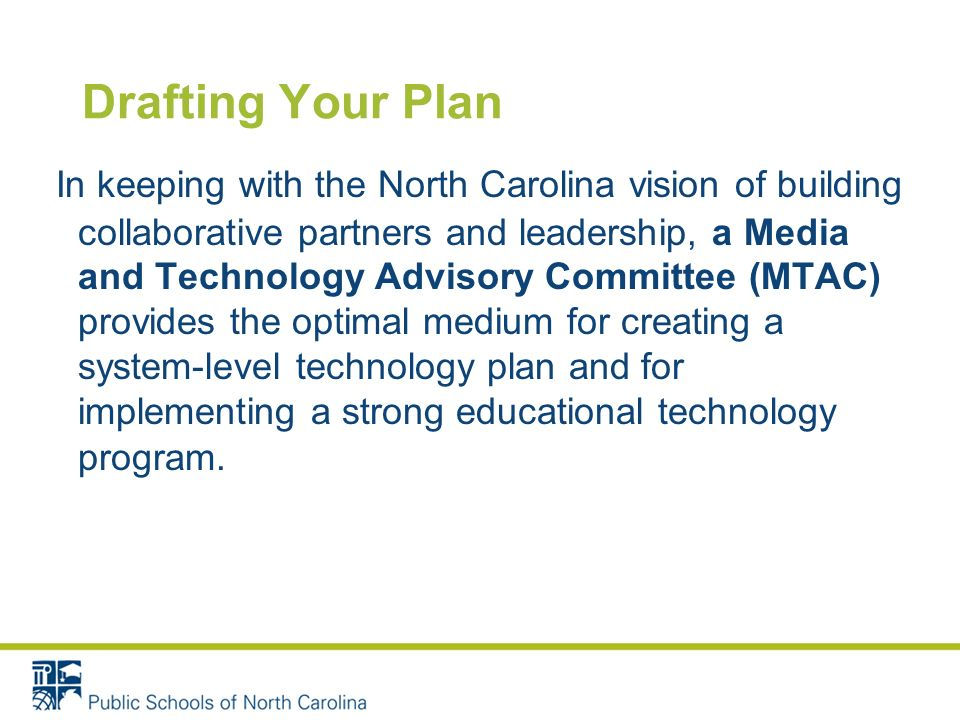Drafting Your Plan In keeping with the North Carolina vision of building collaborative partners and leadership, a Media and Technology Advisory Committee (MTAC) provides the optimal medium for creating a system-level technology plan and for implementing a strong educational technology program.