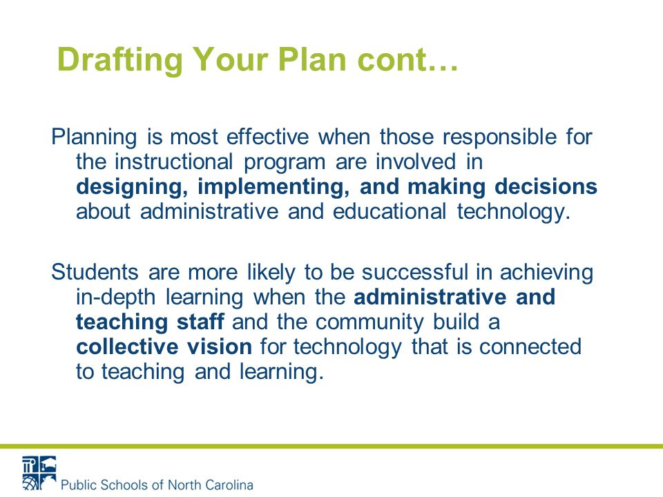 Drafting Your Plan cont… Planning is most effective when those responsible for the instructional program are involved in designing, implementing, and making decisions about administrative and educational technology.