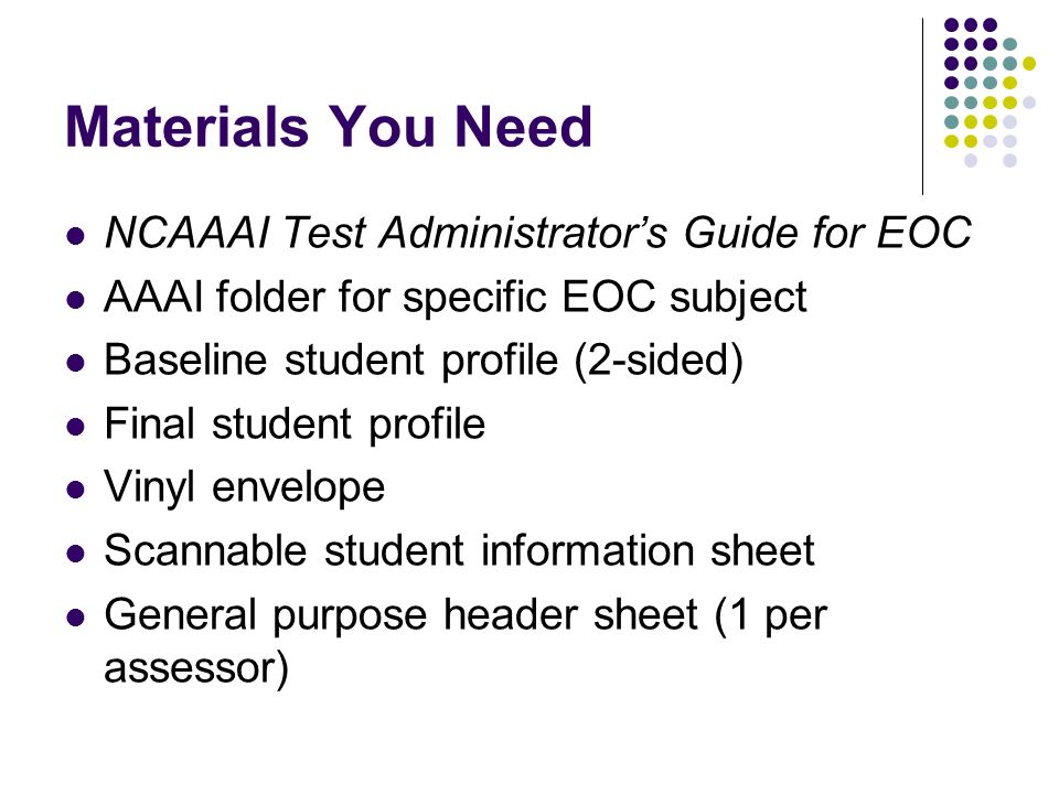 Materials You Need NCAAAI Test Administrators Guide for EOC AAAI folder for specific EOC subject Baseline student profile (2-sided) Final student profile Vinyl envelope Scannable student information sheet General purpose header sheet (1 per assessor)