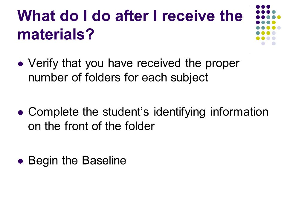 What do I do after I receive the materials? Verify that you have received the proper number of folders for each subject Complete the students identify