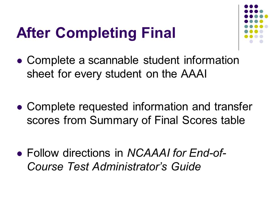 After Completing Final Complete a scannable student information sheet for every student on the AAAI Complete requested information and transfer scores from Summary of Final Scores table Follow directions in NCAAAI for End-of- Course Test Administrators Guide