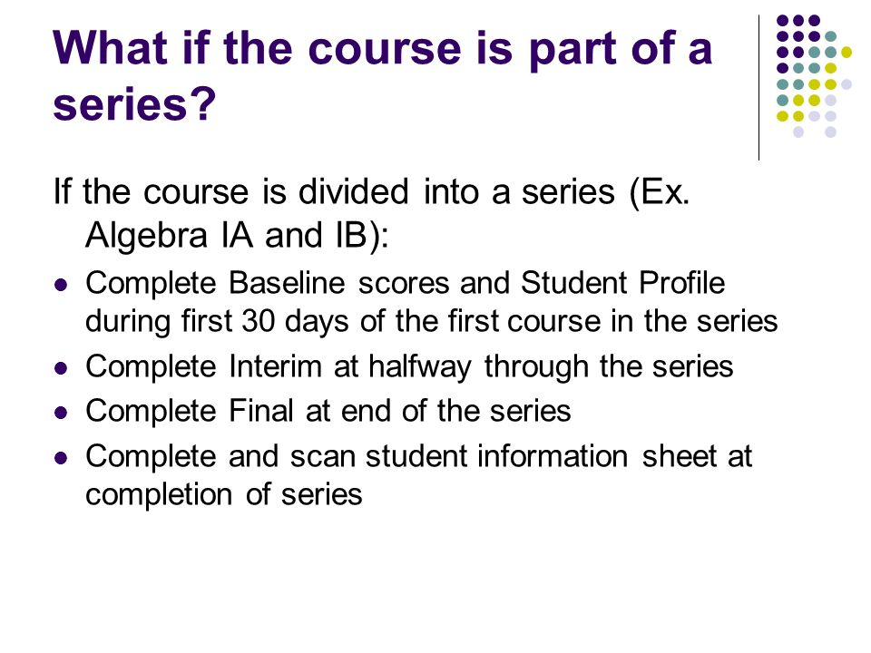 What if the course is part of a series? If the course is divided into a series (Ex. Algebra IA and IB): Complete Baseline scores and Student Profile d