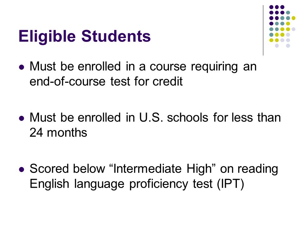 Eligible Students Must be enrolled in a course requiring an end-of-course test for credit Must be enrolled in U.S. schools for less than 24 months Sco