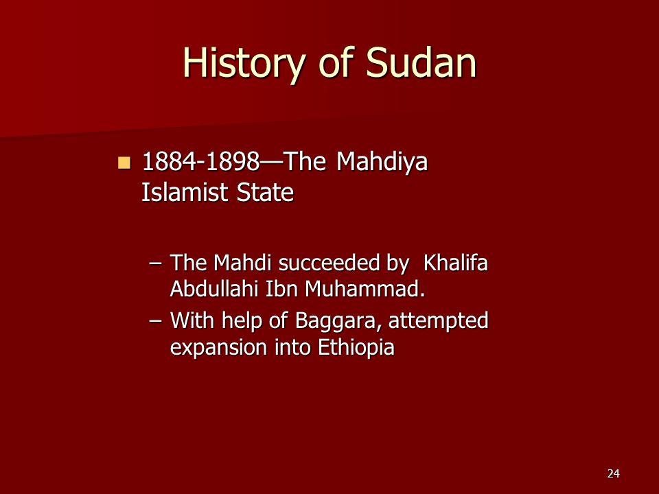 24 History of Sudan 1884-1898The Mahdiya Islamist State 1884-1898The Mahdiya Islamist State –The Mahdi succeeded by Khalifa Abdullahi Ibn Muhammad. –W