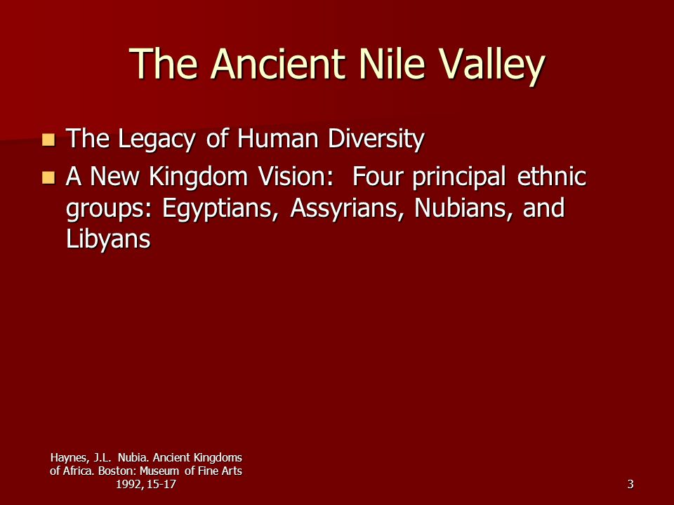 Haynes, J.L. Nubia. Ancient Kingdoms of Africa. Boston: Museum of Fine Arts 1992, 15-173 The Ancient Nile Valley The Legacy of Human Diversity The Leg