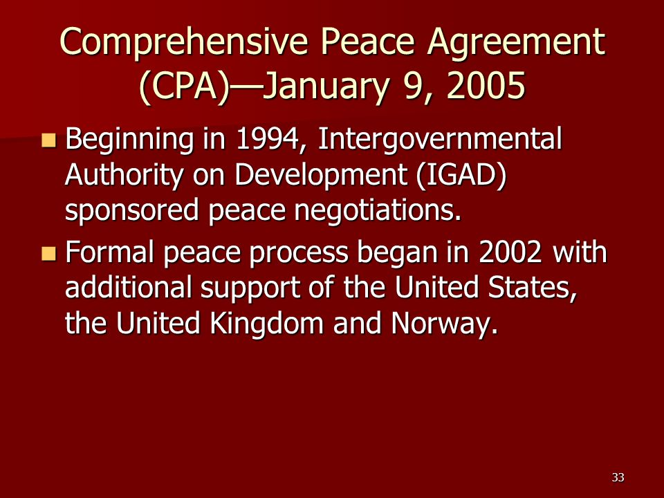 33 Comprehensive Peace Agreement (CPA)January 9, 2005 Beginning in 1994, Intergovernmental Authority on Development (IGAD) sponsored peace negotiation