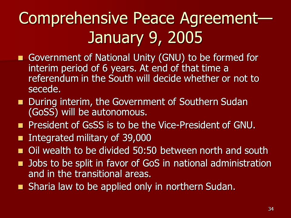 34 Comprehensive Peace Agreement January 9, 2005 Government of National Unity (GNU) to be formed for interim period of 6 years. At end of that time a