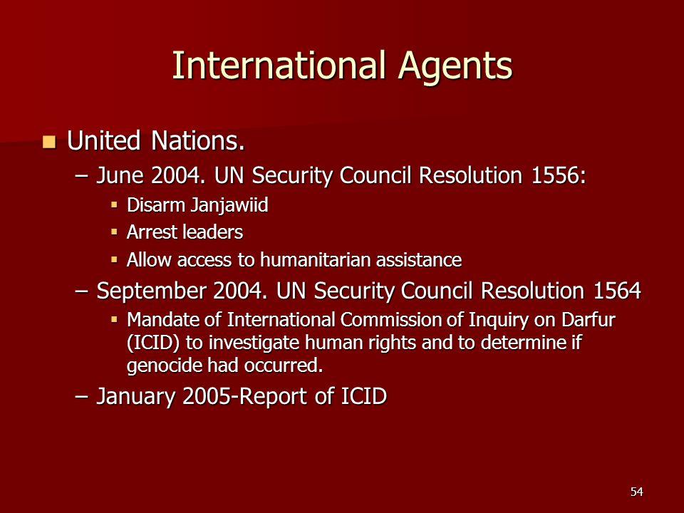 54 International Agents United Nations. United Nations. –June 2004. UN Security Council Resolution 1556: Disarm Janjawiid Disarm Janjawiid Arrest lead