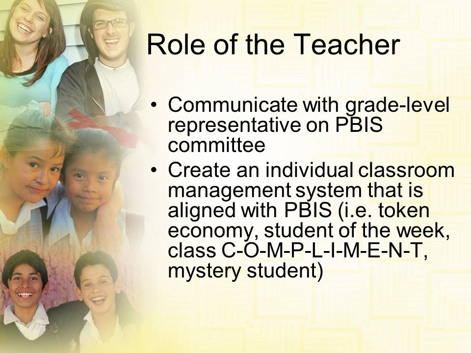 Role of the Teacher Communicate with grade-level representative on PBIS committee Create an individual classroom management system that is aligned wit