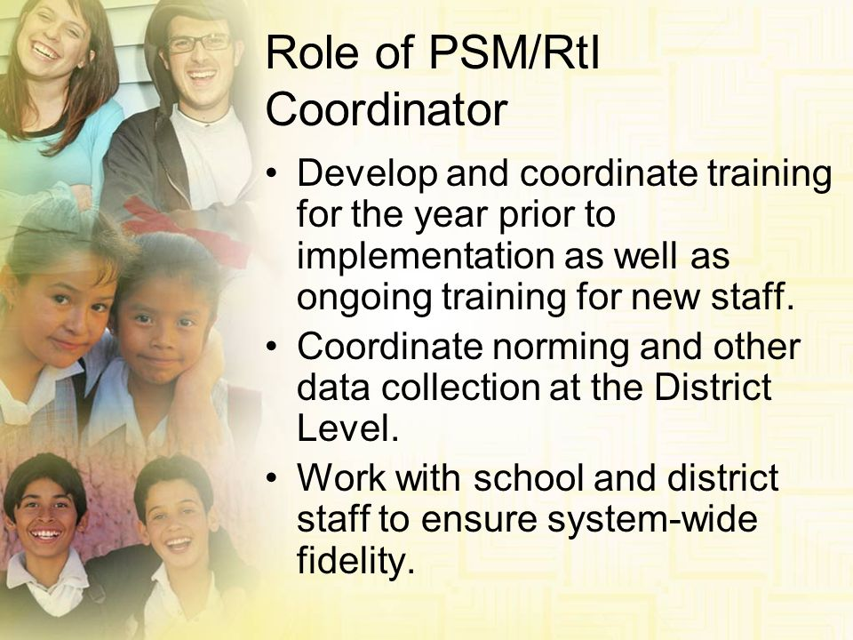 Role of PSM/RtI Coordinator Develop and coordinate training for the year prior to implementation as well as ongoing training for new staff. Coordinate