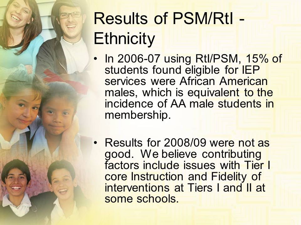 Results of PSM/RtI - Ethnicity In 2006-07 using RtI/PSM, 15% of students found eligible for IEP services were African American males, which is equival