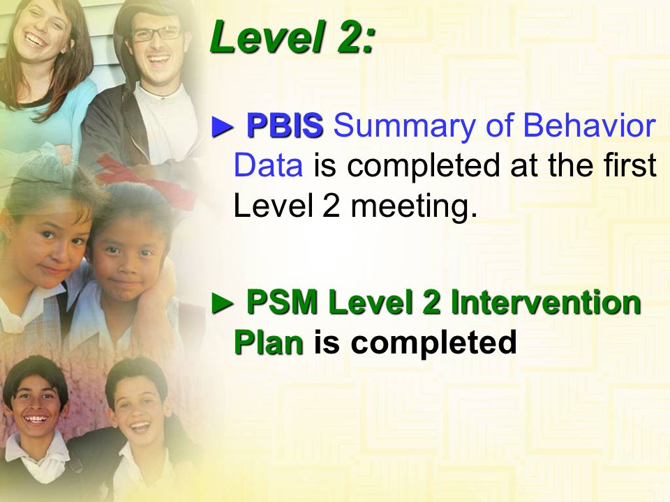 PBIS PBIS Summary of Behavior Data is completed at the first Level 2 meeting. PSM Level 2 Intervention Plan is completed PSM Level 2 Intervention Plan