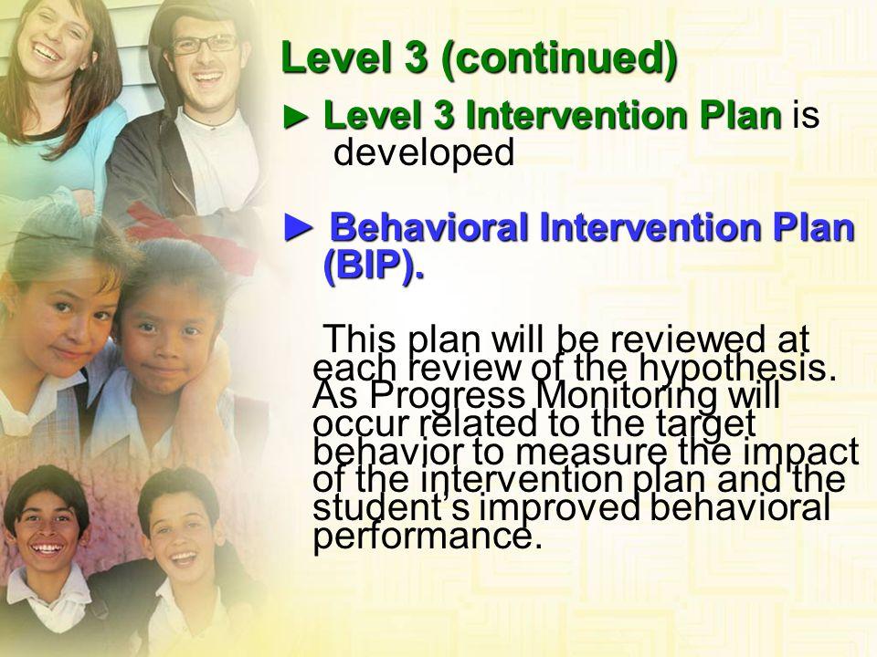 Level 3 Intervention Plan is Level 3 Intervention Plan is developed developed Behavioral Intervention Plan Behavioral Intervention Plan (BIP). (BIP).