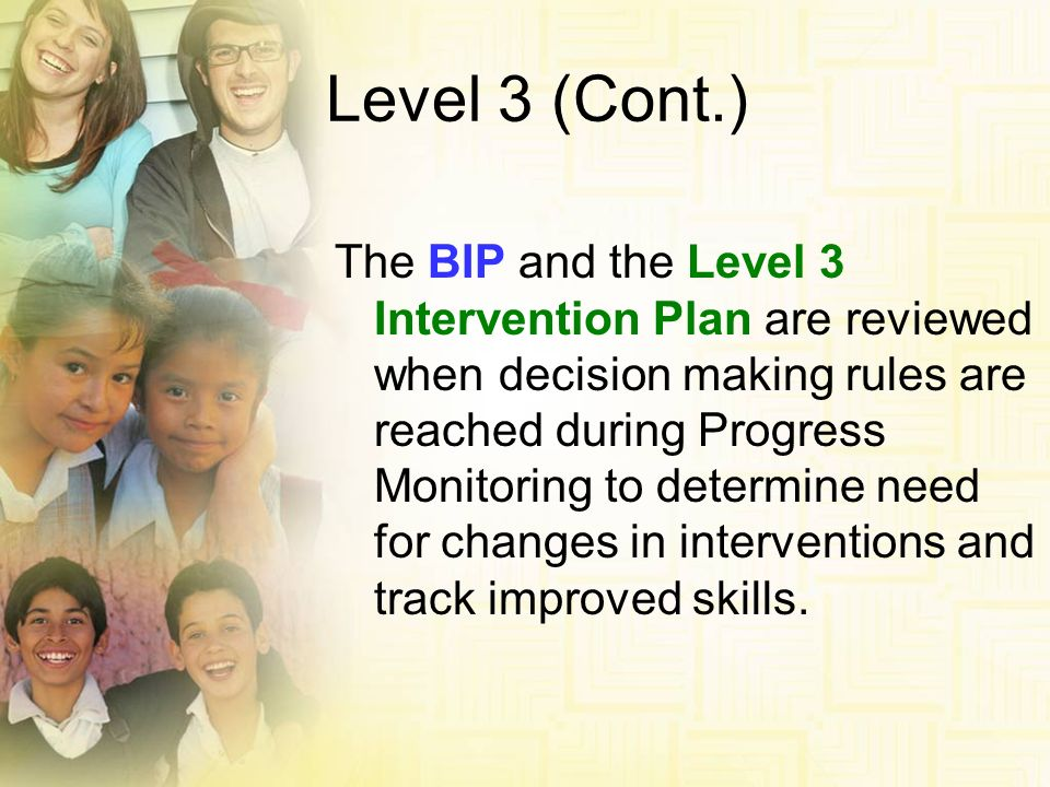 Level 3 (Cont.) The BIP and the Level 3 Intervention Plan are reviewed when decision making rules are reached during Progress Monitoring to determine
