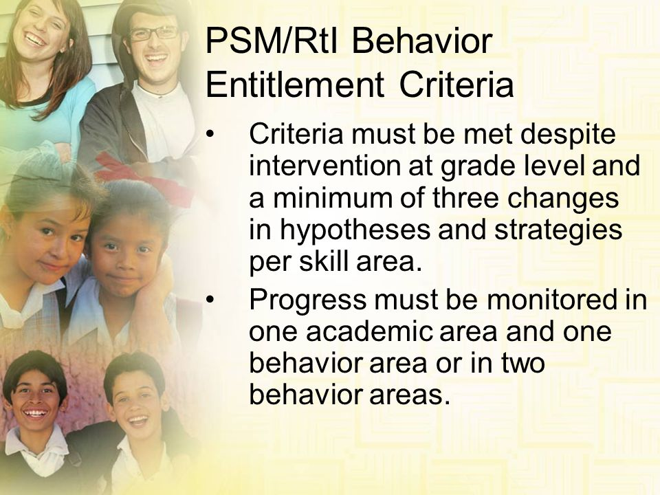 PSM/RtI Behavior Entitlement Criteria Criteria must be met despite intervention at grade level and a minimum of three changes in hypotheses and strate