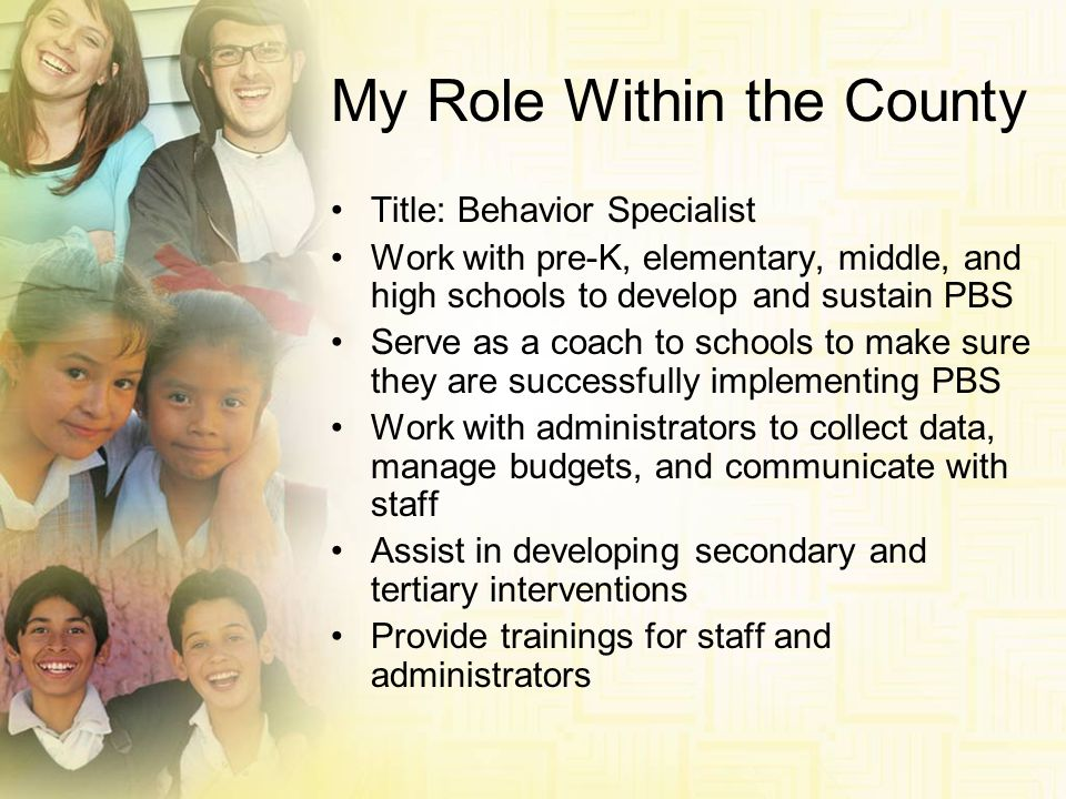 My Role Within the County Title: Behavior Specialist Work with pre-K, elementary, middle, and high schools to develop and sustain PBS Serve as a coach