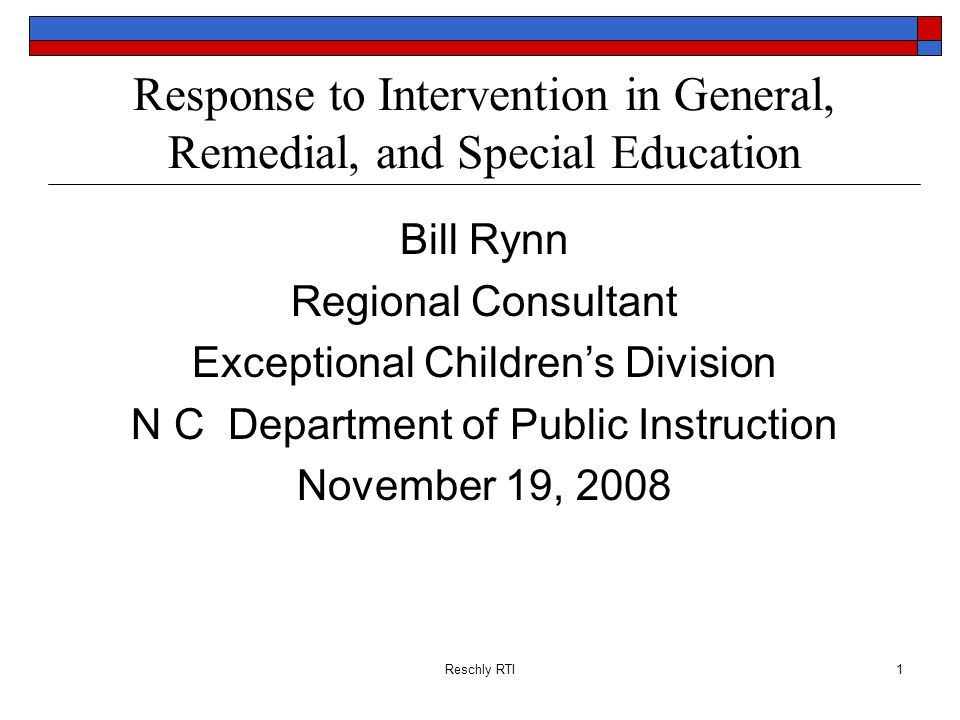 Reschly RTI1 Response to Intervention in General, Remedial, and Special Education Bill Rynn Regional Consultant Exceptional Childrens Division N C Dep