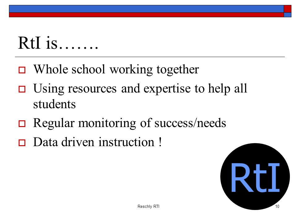 Reschly RTI10 RtI is……. Whole school working together Using resources and expertise to help all students Regular monitoring of success/needs Data driv