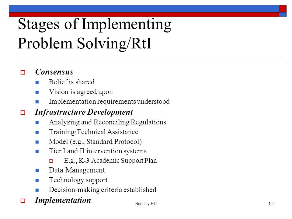 Reschly RTI102 Stages of Implementing Problem Solving/RtI Consensus Belief is shared Vision is agreed upon Implementation requirements understood Infr